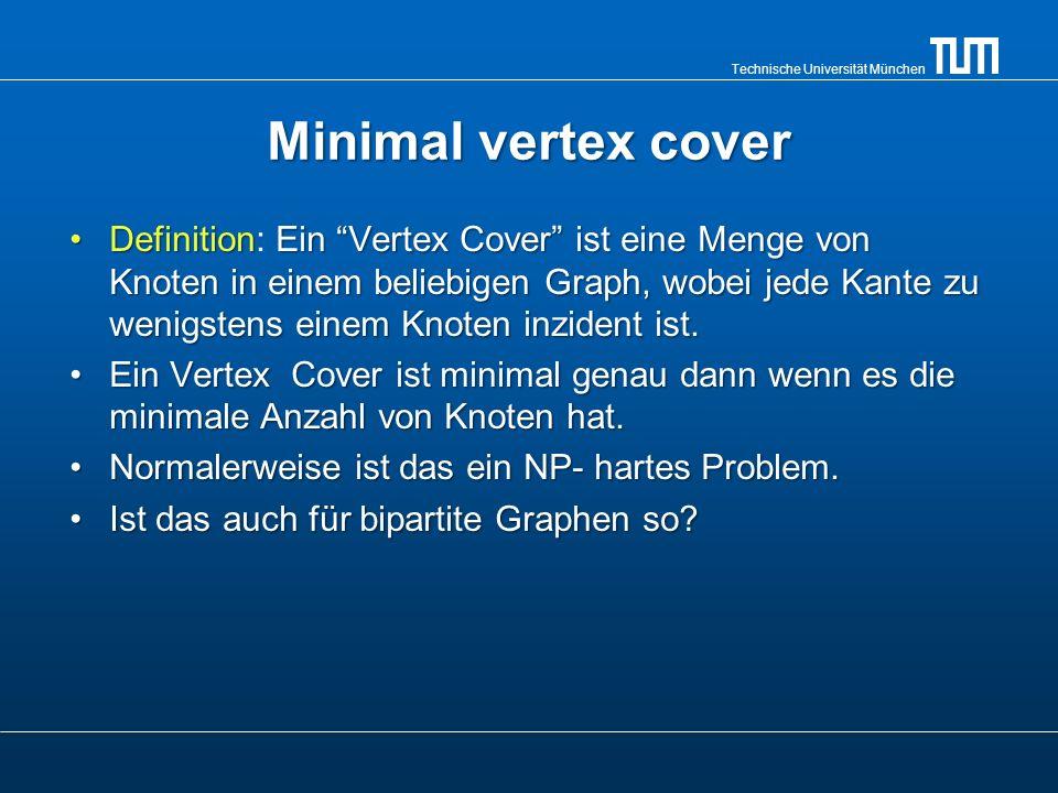 Technische Universität München Minimal vertex cover DefinitionEin Vertex Cover ist eine Menge von Knoten in einem beliebigen Graph, wobei jede Kante zu wenigstens einem Knoten inzident ist.Definition: Ein Vertex Cover ist eine Menge von Knoten in einem beliebigen Graph, wobei jede Kante zu wenigstens einem Knoten inzident ist.