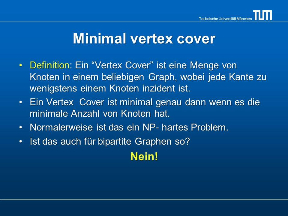Technische Universität München Minimal edge cover Definition: Ein Edge Cover ist eine Menge von Kanten in einem beliebigen Graphen, wobei jeder Knoten wenigstens eine Kante hat die zu ihm inzident ist.Definition: Ein Edge Cover ist eine Menge von Kanten in einem beliebigen Graphen, wobei jeder Knoten wenigstens eine Kante hat die zu ihm inzident ist.