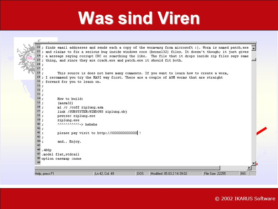 Virus Typen (Grobgliederung) Boot-Viren (ParityBoot/Angelina) File-Viren (Tequilla,CIH) Makro-Viren (CAP/Laroux;Ethan) VBS (Skript)-Viren (Loveletter,Freelink) Würmer (Happy99, PrettyPark) Trojaner (NetBus, BackOriffice) Sonstige (IRC.StagesA, Toadie) © 2002 IKARUS Software