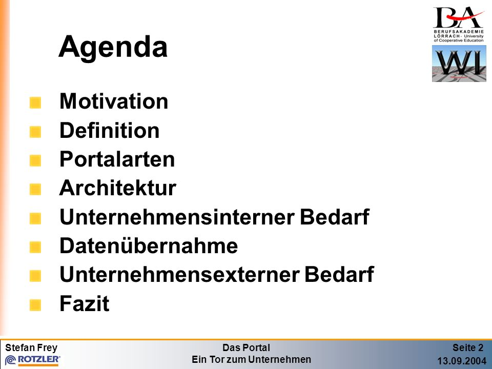 Stefan FreyDas Portal Ein Tor zum Unternehmen 13.09.2004 Motivation Internetauftritt meist parallel zu Intranetpräsenz Redundante Datenhaltung Verfügbarkeit von Dokumenten sowohl auf Unternehmensinterner als auch auf Unternehmensexterner Seite Seite 3 Gliederung: - Motivation - Definition - Portalarten - Architektur - Intern - Daten Übernahme - Extern - Fazit