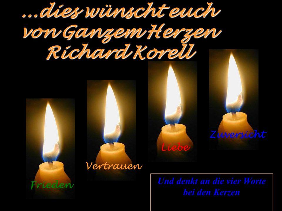 ...dies wünscht euch von Ganzem Herzen Richard Korell Frieden Vertrauen Liebe Zuversicht Und denkt an die vier Worte bei den Kerzen
