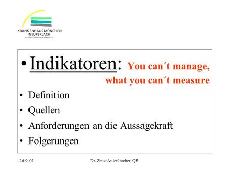 26.9.01Dr. Zenz-Aulenbacher, QB Indikatoren: You can´t manage, what you can´t measure Definition Quellen Anforderungen an die Aussagekraft Folgerungen.