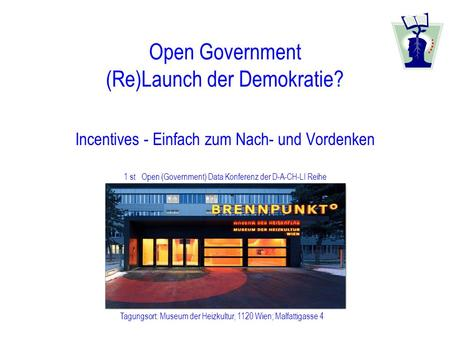 1 st Open (Government) Data Konferenz der D-A-CH-LI Reihe Tagungsort: Museum der Heizkultur, 1120 Wien; Malfattigasse 4 Open Government (Re)Launch der.