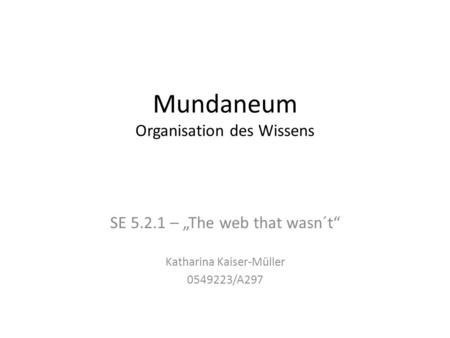 "Mundaneum Organisation des Wissens SE 5.2.1 – ""The web that wasn´t"" Katharina Kaiser-Müller 0549223/A297."
