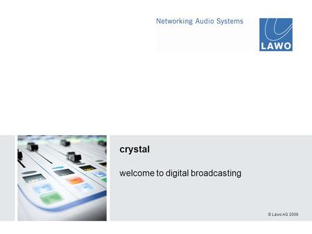 © Lawo AG 2009 crystal welcome to digital broadcasting.