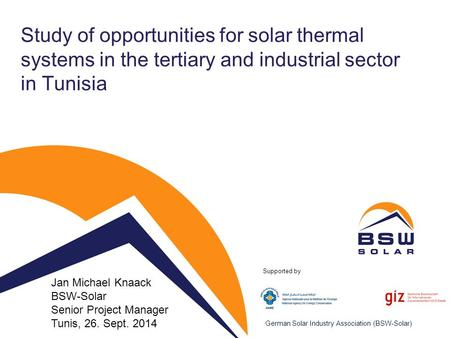 German Solar Industry Association (BSW-Solar) Study of opportunities for solar thermal systems in the tertiary and industrial sector in Tunisia Jan Michael.