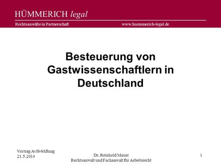 HÜMMERICH legal Rechtsanwälte in Partnerschaft www.huemmerich-legal.de Besteuerung von Gastwissenschaftlern in Deutschland Vortrag AvH-Stiftung 21.5.2014.