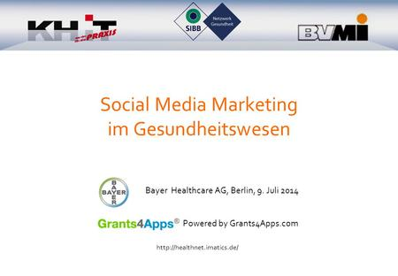 Social Media Marketing im Gesundheitswesen Bayer Healthcare AG, Berlin, 9. Juli 2014 Powered by Grants4Apps.com