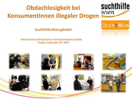 Obdachlosigkeit bei KonsumentInnen illegaler Drogen Suchthilfe Wien gGmbH New Horizons of Drug Policy in Central European Capitals Prague, September 26.