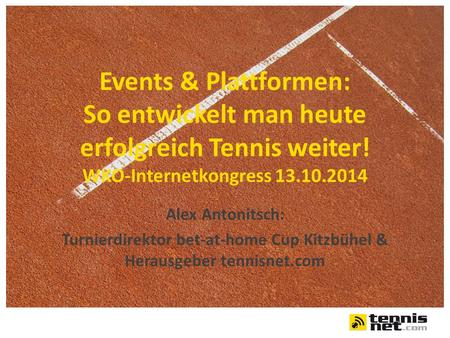Events & Plattformen: So entwickelt man heute erfolgreich Tennis weiter! WKO-Internetkongress 13.10.2014 Alex Antonitsch: Turnierdirektor bet-at-home Cup.