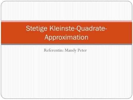 Referentin: Mandy Peter Stetige Kleinste-Quadrate- Approximation.