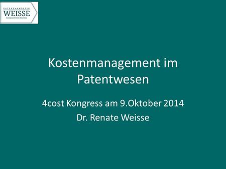 Kostenmanagement im Patentwesen 4cost Kongress am 9.Oktober 2014 Dr. Renate Weisse.
