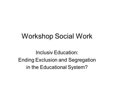 Workshop Social Work Inclusiv Education: Ending Exclusion and Segregation in the Educational System?