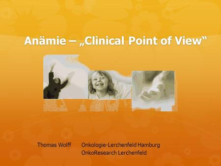 "Anämie – ""Clinical Point of View"" Thomas WolffOnkologie-Lerchenfeld Hamburg OnkoResearch Lerchenfeld."