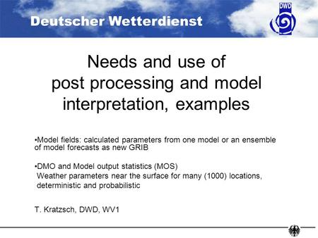 Deutscher Wetterdienst Needs and use of post processing and model interpretation, examples Model fields: calculated parameters from one model or an ensemble.