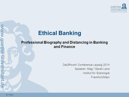 20.11.2014 Ethical Banking Professional Biography and Distancing in Banking and Finance DeGRowth Conference Leipzig 2014 Speaker: Mag. a Sarah Lenz Institut.