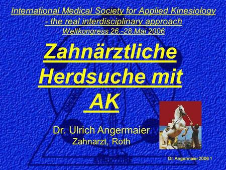 Dr. Angermaier 2006 1 Zahnärztliche Herdsuche mit AK Dr. Ulrich Angermaier Zahnarzt, Roth International Medical Society for Applied Kinesiology - the real.