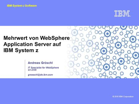 © 2010 IBM Corporation IBM System z Software Mehrwert von WebSphere Application Server auf IBM System z Andreas Gröschl IT Specialist for WebSphere on.