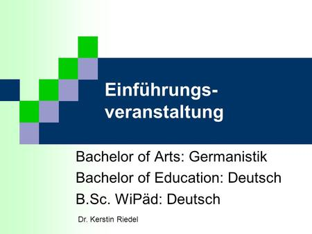 Einführungs- veranstaltung Bachelor of Arts: Germanistik Bachelor of Education: Deutsch B.Sc. WiPäd: Deutsch Dr. Kerstin Riedel.