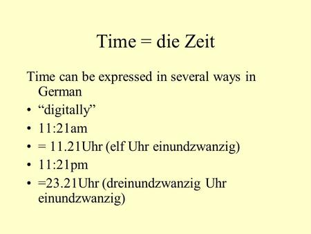 "Time = die Zeit Time can be expressed in several ways in German ""digitally"" 11:21am = 11.21Uhr (elf Uhr einundzwanzig) 11:21pm =23.21Uhr (dreinundzwanzig."