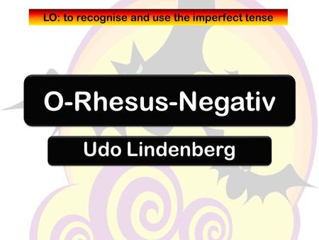 O-Rhesus-Negativ Udo Lindenberg LO: to recognise and use the imperfect tense.