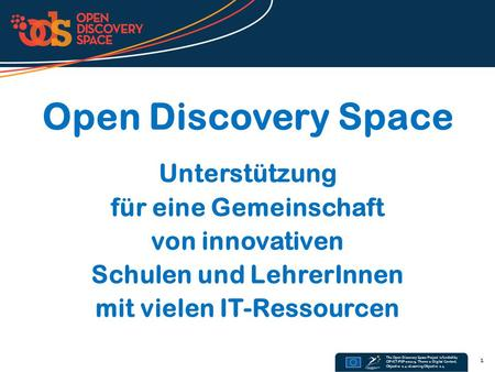 The Open Discovery Space Project is funded by CIP-ICT-PSP-2011-5, Theme 2: Digital Content, Objective 2.4: eLearning Objective 2.4 Open Discovery Space.