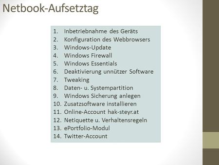 Netbook-Aufsetztag 1.Inbetriebnahme des Geräts 2.Konfiguration des Webbrowsers 3.Windows-Update 4.Windows Firewall 5.Windows Essentials 6.Deaktivierung.