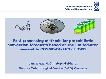 Post-processing methods for probabilistic convection forecasts based on the limited-area ensemble COSMO-DE-EPS of DWD Lars Wiegand, Christoph Gebhardt.