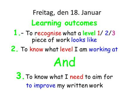 Freitag, den 18. Januar Learning outcomes 1. – To recognise what a level 1/ 2/3 piece of work looks like 2. To know what level I am working at And 3. To.