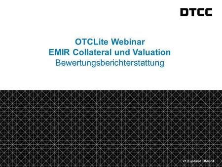 © DTCC 1 fda OTCLite Webinar EMIR Collateral und Valuation Bewertungsberichterstattung V1.2 updated 31May14.