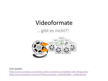 Videoformate... gibt es nicht?! Gute Quellen:  https://www.youtube.com/watch?feature=player_embedded&v=_nPsBwMivCk.