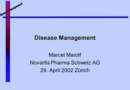 Disease Management Marcel Marolf Novartis Pharma Schweiz AG 29. April 2002 Zürich.