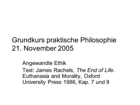 Grundkurs praktische Philosophie 21. November 2005 Angewandte Ethik Text: James Rachels, The End of Life. Euthanasia and Morality, Oxford University Press.