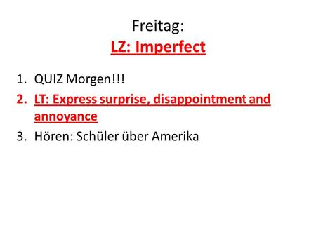 Freitag: LZ: Imperfect 1.QUIZ Morgen!!! 2.LT: Express surprise, disappointment and annoyance 3.Hören: Schüler über Amerika.