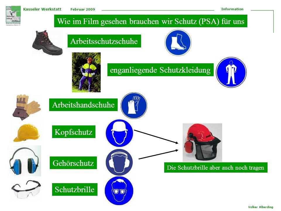 Kasseler Werkstatt Februar 2009 Information Volker Alberding Bitte Aufschreiben, welche Schutzausrüstung (PSA) benötigt wird Arbeitsschutzschuhe Kopfschutz Schutzbrille enganliegende Schutzkleidung Gehörschutz Arbeitshandschuhe Seite 2