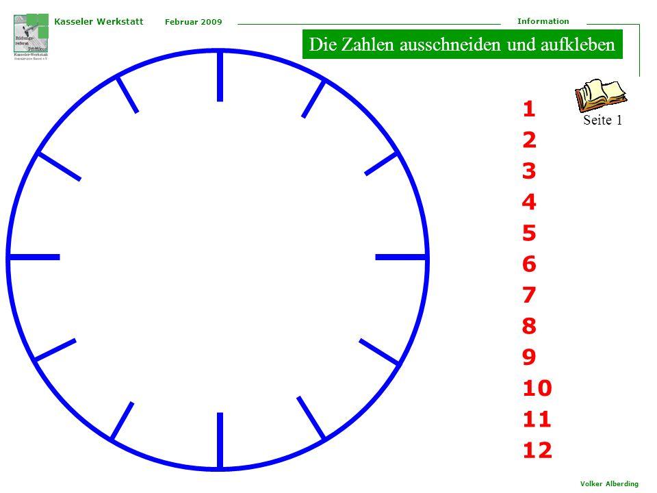 Kasseler Werkstatt Februar 2009 Information Volker Alberding 12 1 2 3 4 5 6 7 8 9 10 11 Der kleine Zeiger zeigt die Stunden an Wenn er auf die 10 zeigt, ist es 10 Uhr