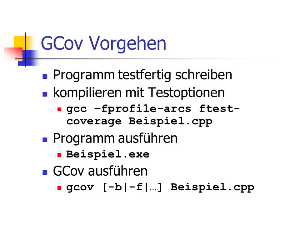 GCov-Optionen gcov [-v|--version] [-h|--help] [-a|--all-blocks] [-b|--branch-probabilities] [-c|--branch-counts] [-n|--no-output] [-l|--long-file-names] [-p|--preserve-paths] [-f|--function-summaries] [-o|--object-directory directory|file] sourcefile [-u|--unconditional-branches]