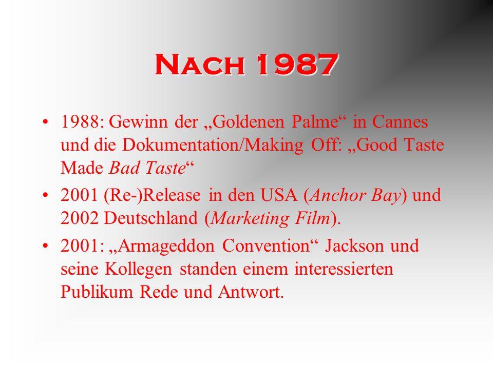 Nach 1987 1988: Gewinn der Goldenen Palme in Cannes und die Dokumentation/Making Off: Good Taste Made Bad Taste 2001 (Re-)Release in den USA (Anchor Bay) und 2002 Deutschland (Marketing Film).