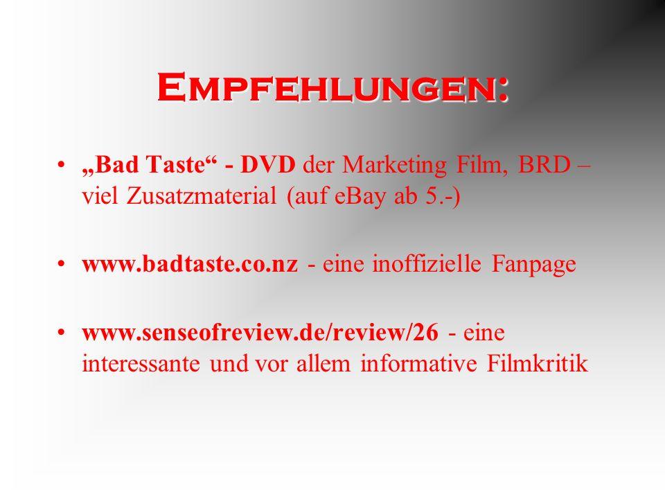 Empfehlungen: Bad Taste - DVD der Marketing Film, BRD – viel Zusatzmaterial (auf eBay ab 5.-) www.badtaste.co.nz - eine inoffizielle Fanpage www.senseofreview.de/review/26 - eine interessante und vor allem informative Filmkritik