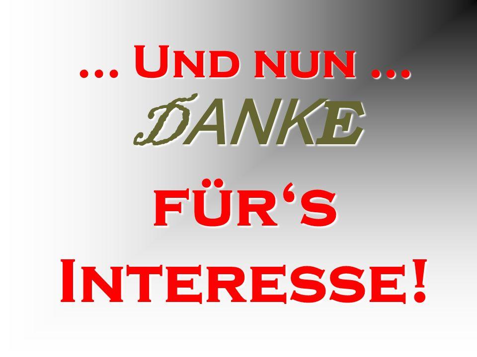 ... Und nun... D ANK E fürs Interesse!