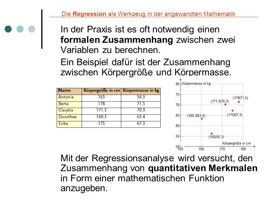 Die Regression als Werkzeug in der angewandten Mathematik Es geht dabei um: Erkennen und Nachweis von Zusammenhängen Beispiel: Beeinflusst die Einnahme ein neues Medikament die Höhe des Blutdruckes.