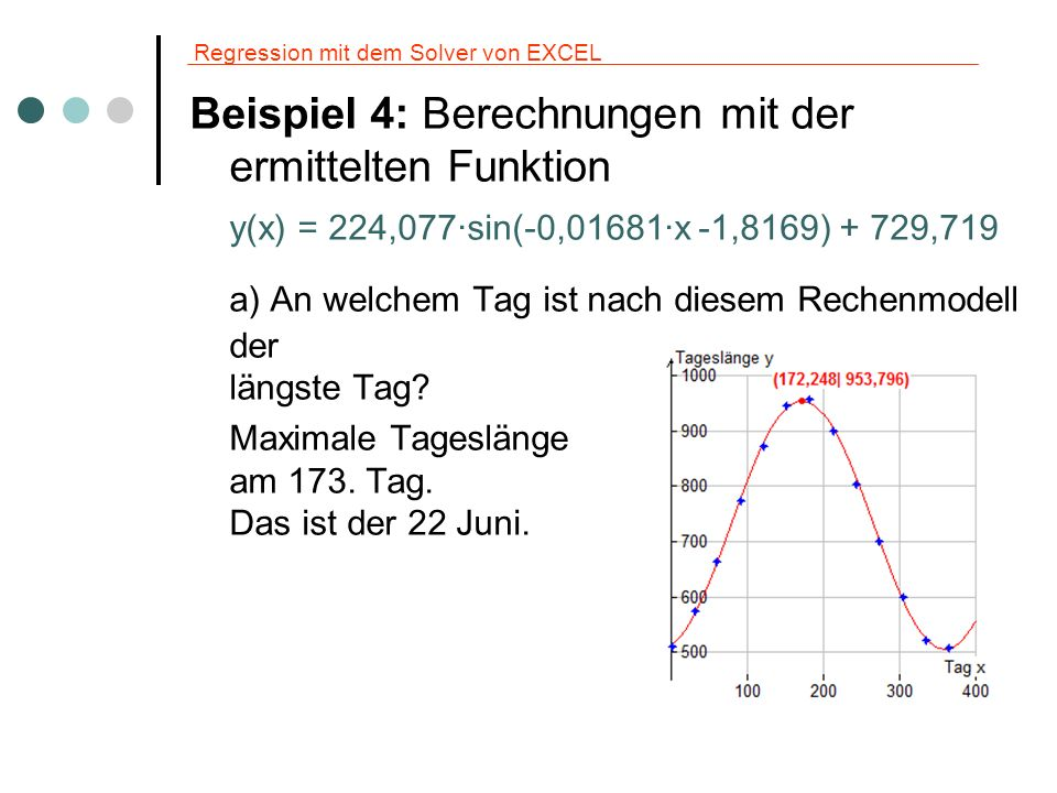 Regression mit dem Solver von EXCEL Beispiel 4: Weitere Berechnungen y(x) = 224,077·sin(-0,01681·x -1,8169) + 729,719 b) An welchem Tag ist nach diesem Rechenmodell der die größte Zunahme/Abnahme der Tageslänge zu beobachten.
