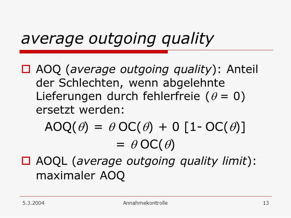 5.3.2004Annahmekontrolle14 Doppelte Annahmeprüfung Stichprobenplan: (n1, Ac1, Re1, n2, Ac2) Operations-Charakteristik OC(): OC() = P(X 1 Ac 1 |) + P(Ac 1 < X 1 < Re 1 |) P(X 2 Ac 2 |) X i : Zahl der schlechten in der i-ten Stichprobe (i=1,2)