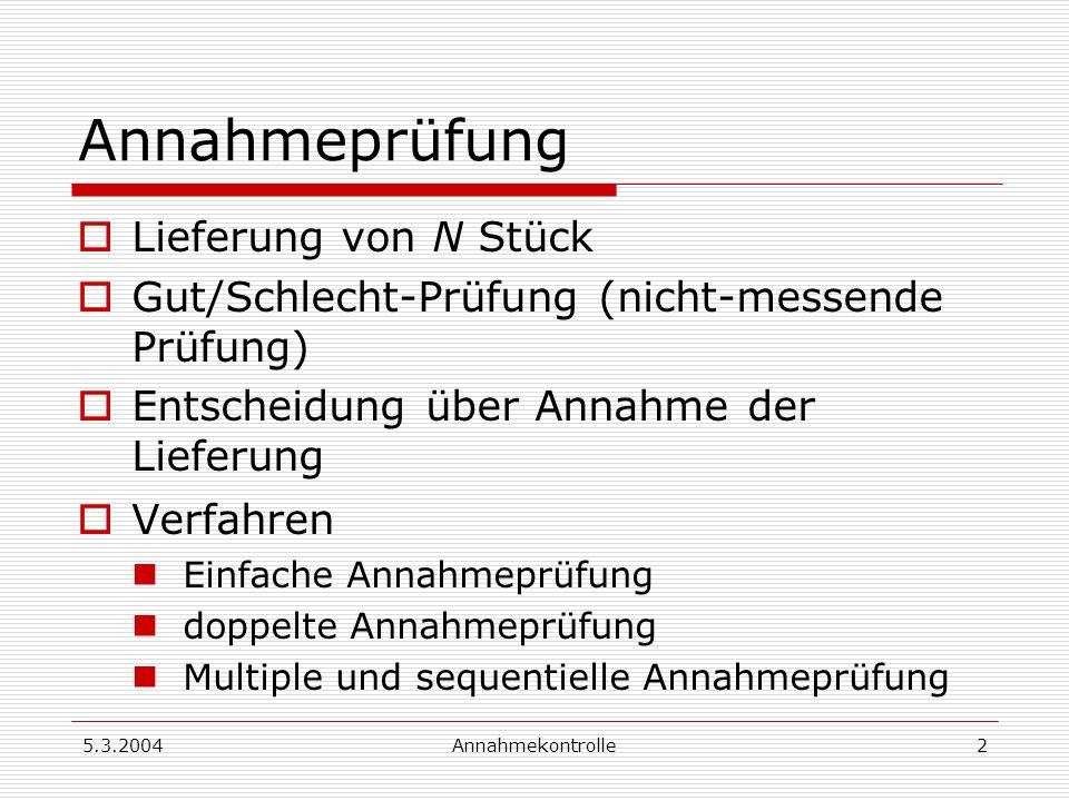 5.3.2004Annahmekontrolle3 Einfache Annahmeprüfung SP-Umfang: n Zahl der Schlechten: d ablehnenannehmen d Ac d > Ac