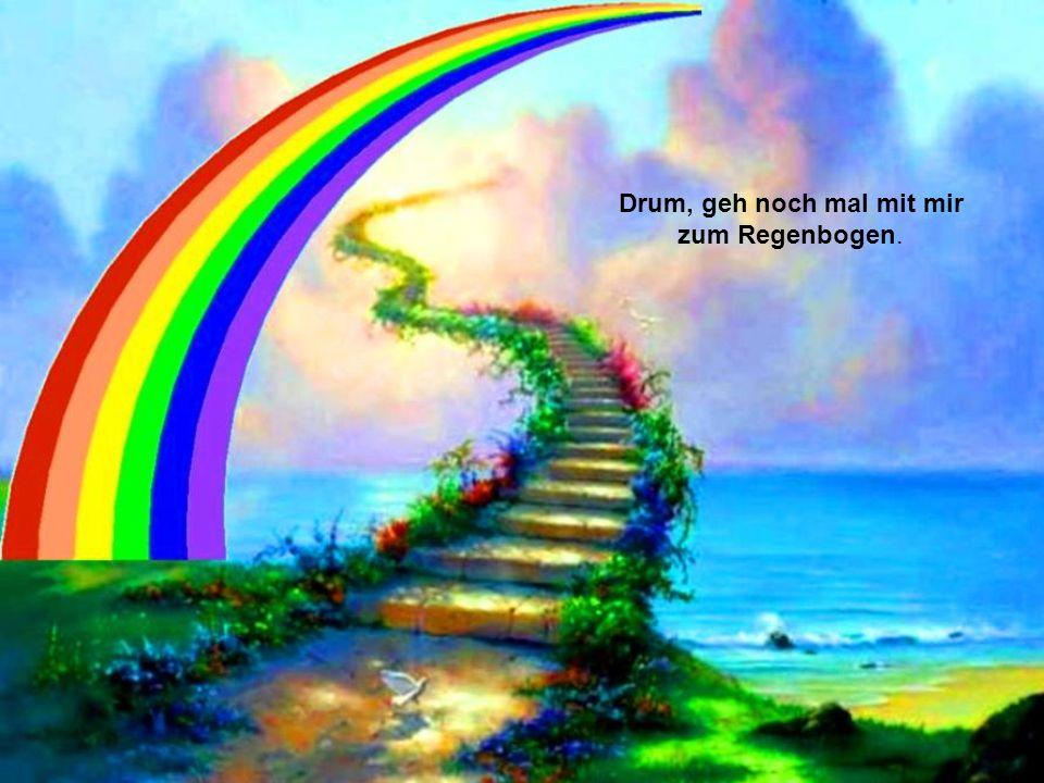 Drum, geh noch mal mit mir zum Regenbogen.