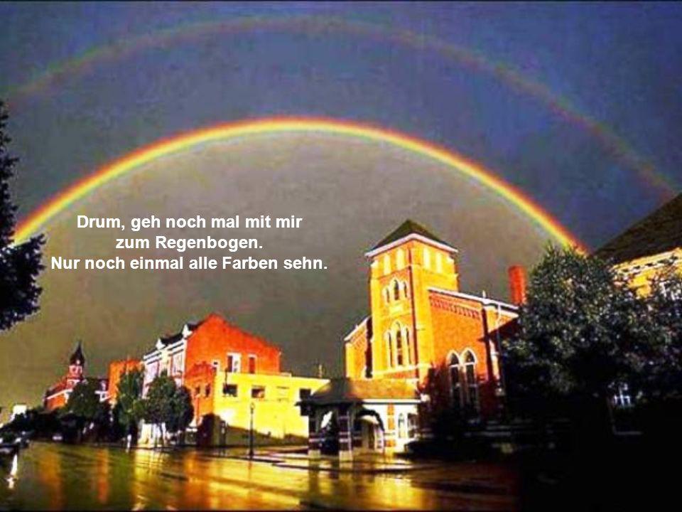 Drum, geh noch mal mit mir zum Regenbogen. Nur noch einmal alle Farben sehn.