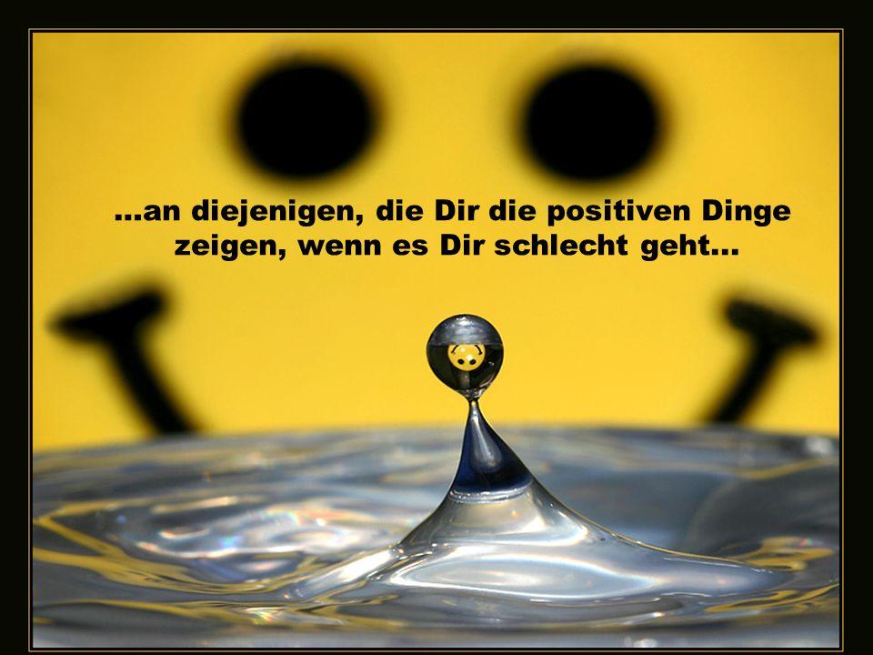 …an diejenigen, die Dir die positiven Dinge zeigen, wenn es Dir schlecht geht...