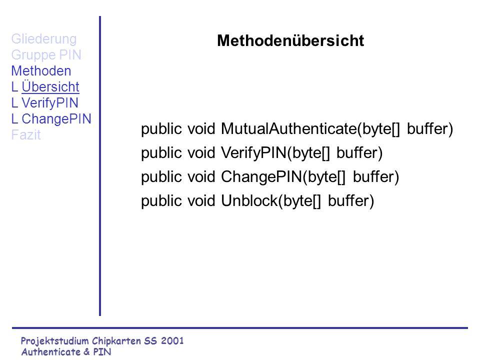 Projektstudium Chipkarten SS 2001 Authenticate & PIN Methodenübersicht public void MutualAuthenticate(byte[] buffer) public void VerifyPIN(byte[] buffer) public void ChangePIN(byte[] buffer) public void Unblock(byte[] buffer) Gliederung Gruppe PIN Methoden L Übersicht L VerifyPIN L ChangePIN Fazit