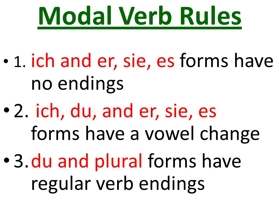Modal Verb Rules (another way to understand it) Ich has no e Er, sie, es has no t Du has the st Singular side has vowel change Plural side is 100% regular!!!