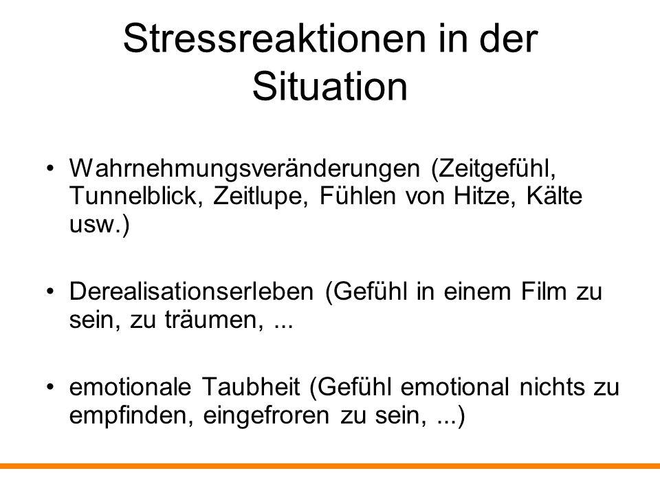 Stressreaktionen in der Situation dissoziative Amnesie (Teilaspekte der Situation werden ausgeblendet, sind nicht erinnerbar) Depersonalisationserleben (Gefühl, außerhalb des Körpers zu stehen, sich selbst zuzusehen,...)